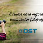 6 Trucos para mejorar tu composición fotográfica